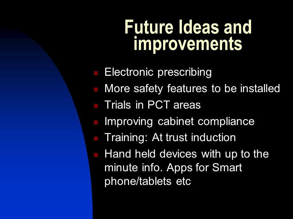 Future Ideas and improvements Electronic prescribing More safety features to be installed Trials in PCT areas Improving cabinet compliance Training: A