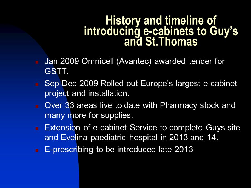 History and timeline of introducing e-cabinets to Guys and St.Thomas Jan 2009 Omnicell (Avantec) awarded tender for GSTT. Sep-Dec 2009 Rolled out Euro