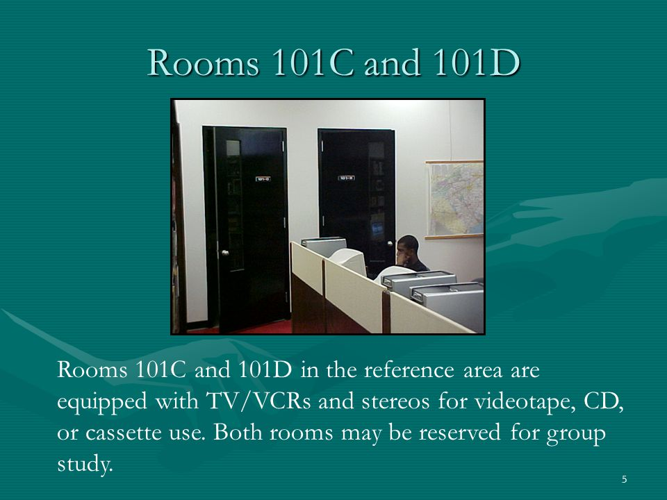 5 Rooms 101C and 101D Rooms 101C and 101D in the reference area are equipped with TV/VCRs and stereos for videotape, CD, or cassette use. Both rooms m