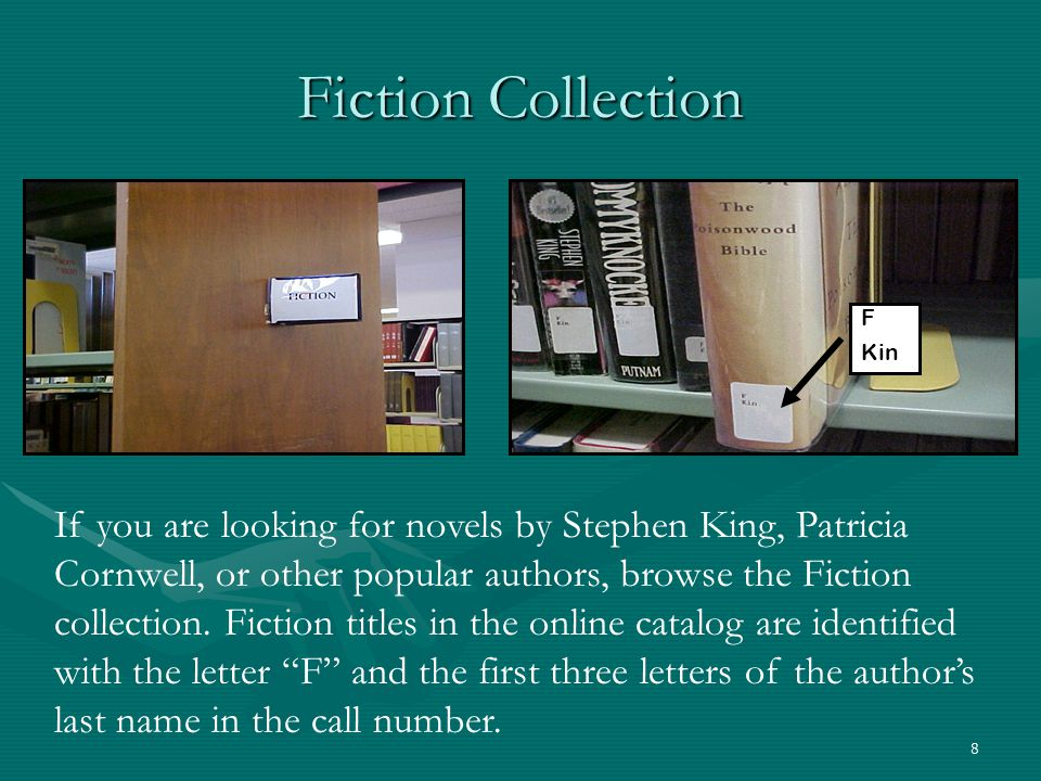 8 Fiction Collection If you are looking for novels by Stephen King, Patricia Cornwell, or other popular authors, browse the Fiction collection. Fictio
