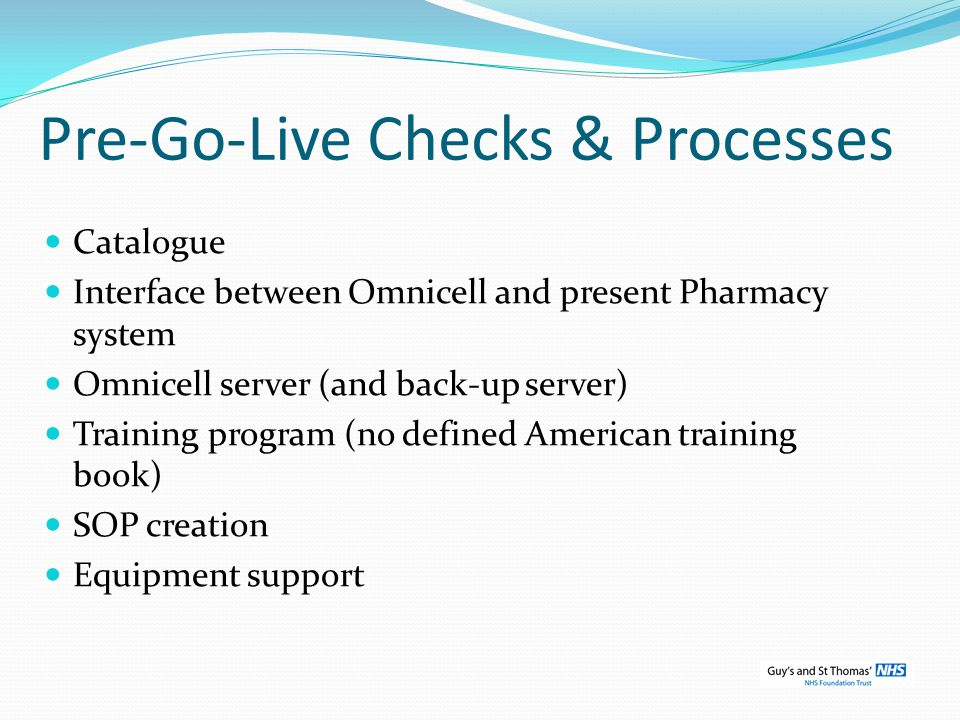Pre-Go-Live Checks & Processes Catalogue Interface between Omnicell and present Pharmacy system Omnicell server (and back-up server) Training program (no defined American training book) SOP creation Equipment support