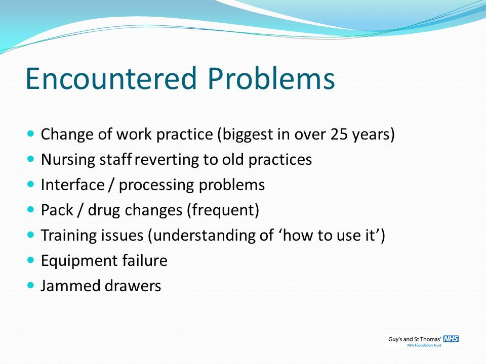 Encountered Problems Change of work practice (biggest in over 25 years) Nursing staff reverting to old practices Interface / processing problems Pack