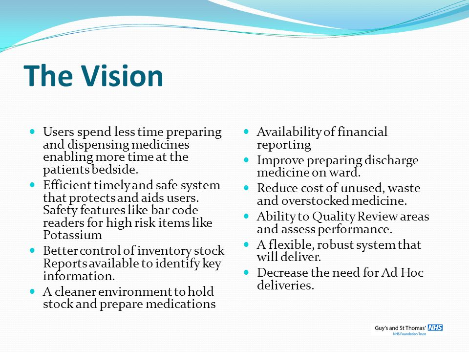The Vision Users spend less time preparing and dispensing medicines enabling more time at the patients bedside. Efficient timely and safe system that