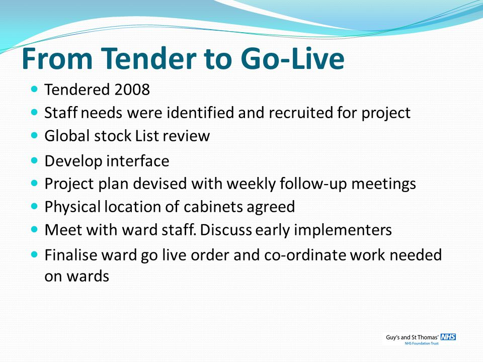From Tender to Go-Live Tendered 2008 Staff needs were identified and recruited for project Global stock List review Develop interface Project plan devised with weekly follow-up meetings Physical location of cabinets agreed Meet with ward staff.