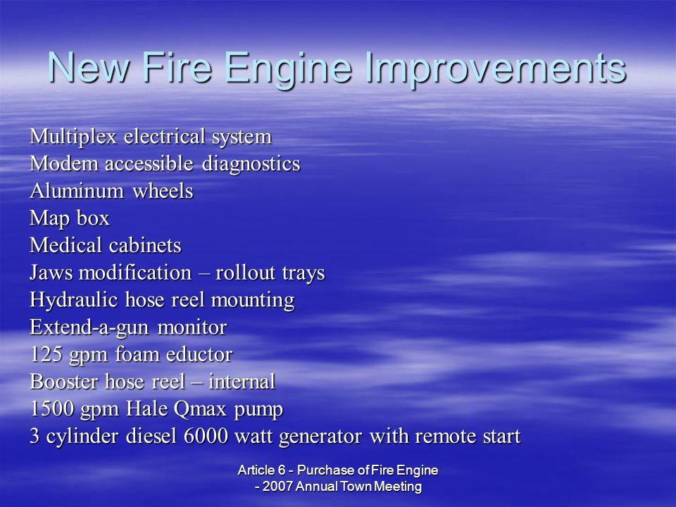 Article 6 - Purchase of Fire Engine - 2007 Annual Town Meeting New Fire Engine Improvements Multiplex electrical system Modem accessible diagnostics Aluminum wheels Map box Medical cabinets Jaws modification – rollout trays Hydraulic hose reel mounting Extend-a-gun monitor 125 gpm foam eductor Booster hose reel – internal 1500 gpm Hale Qmax pump 3 cylinder diesel 6000 watt generator with remote start