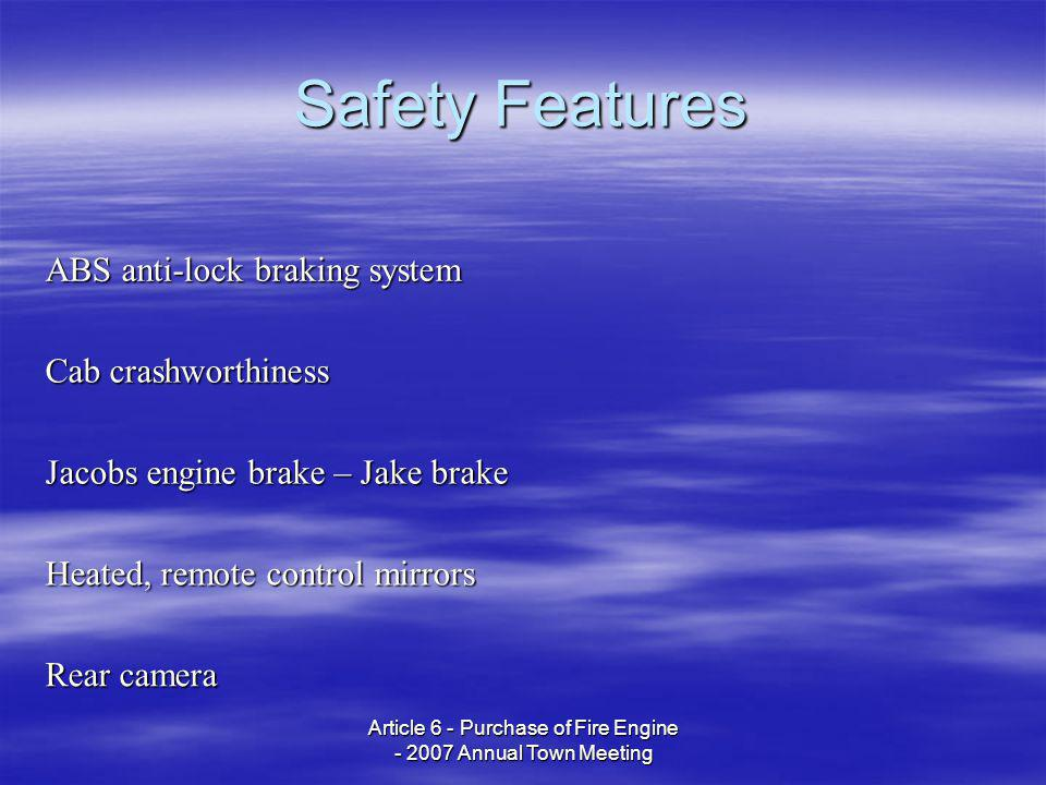 Article 6 - Purchase of Fire Engine - 2007 Annual Town Meeting Safety Features ABS anti-lock braking system Cab crashworthiness Jacobs engine brake – Jake brake Heated, remote control mirrors Rear camera