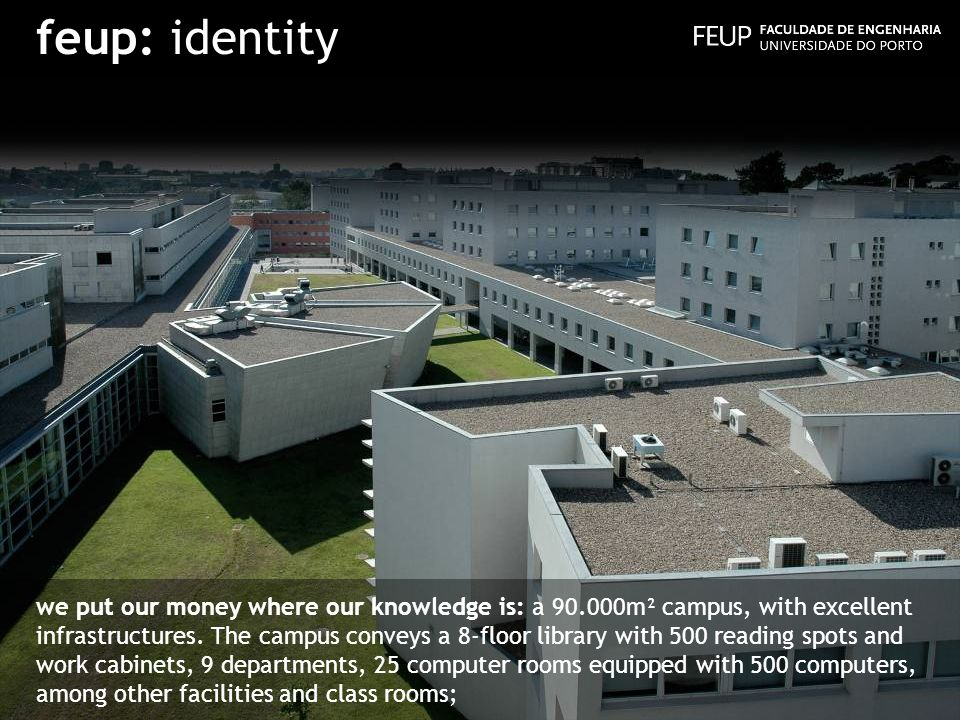 feup: identity we put our money where our knowledge is: a 90.000m² campus, with excellent infrastructures. The campus conveys a 8-floor library with 5
