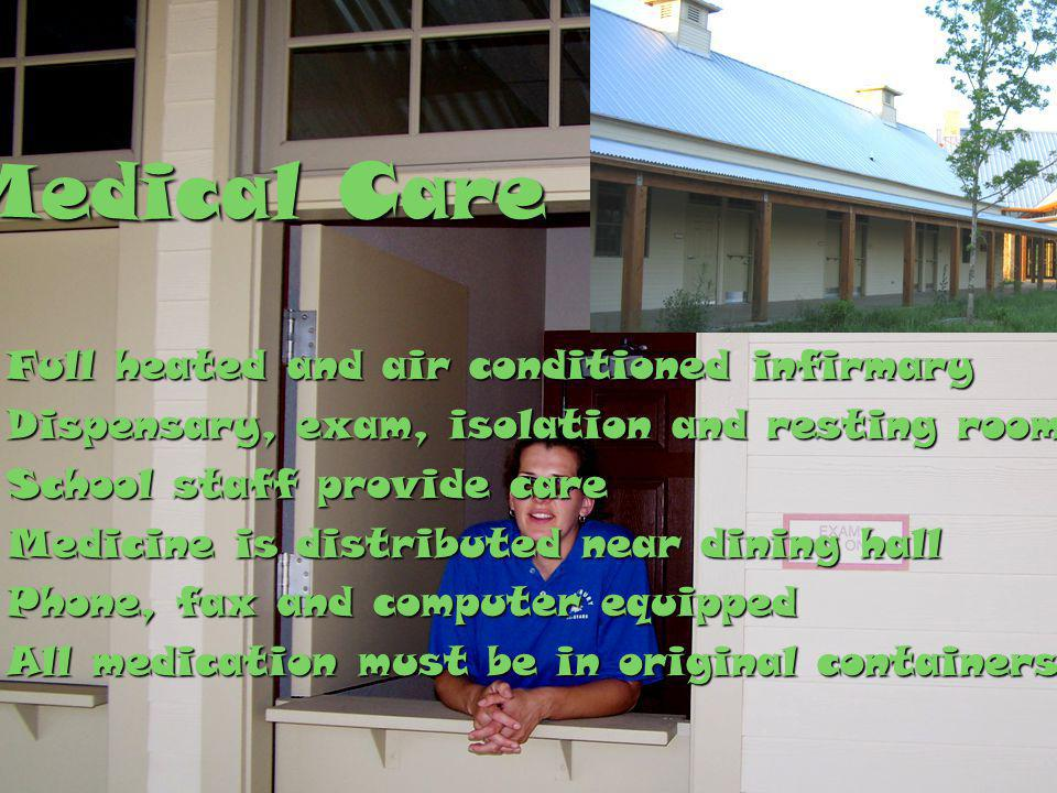 Full heated and air conditioned infirmaryFull heated and air conditioned infirmary Dispensary, exam, isolation and resting roomsDispensary, exam, isolation and resting rooms School staff provide careSchool staff provide care Medicine is distributed near dining hallMedicine is distributed near dining hall Phone, fax and computer equippedPhone, fax and computer equipped All medication must be in original containers.All medication must be in original containers.