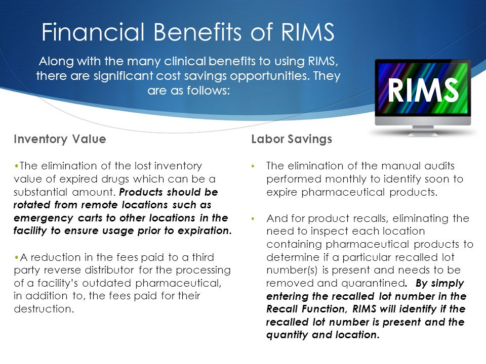 RIMS Financial Benefits of RIMS Inventory Value The elimination of the lost inventory value of expired drugs which can be a substantial amount.