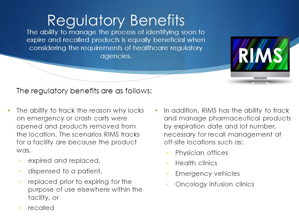 RIMS Regulatory Benefits The ability to track the reason why locks on emergency or crash carts were opened and products removed from the location.