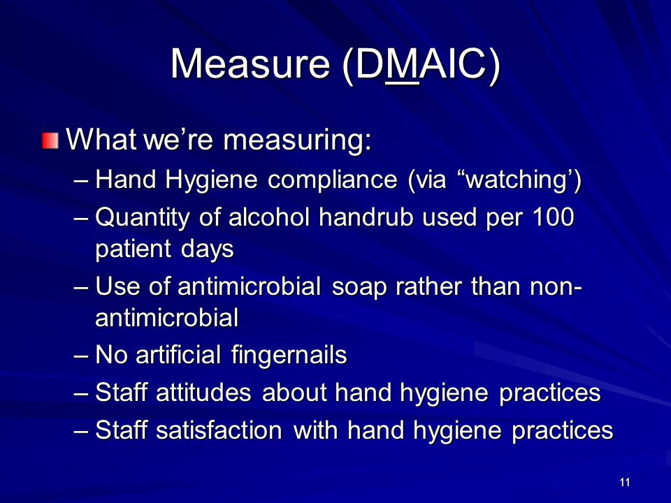 11 Measure (DMAIC) What were measuring: –Hand Hygiene compliance (via watching) –Quantity of alcohol handrub used per 100 patient days –Use of antimicrobial soap rather than non- antimicrobial –No artificial fingernails –Staff attitudes about hand hygiene practices –Staff satisfaction with hand hygiene practices