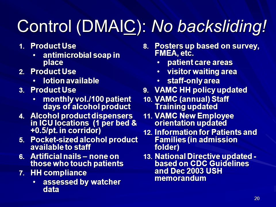 20 Control (DMAIC): No backsliding! 1. Product Use antimicrobial soap in placeantimicrobial soap in place 2. Product Use lotion availablelotion availa