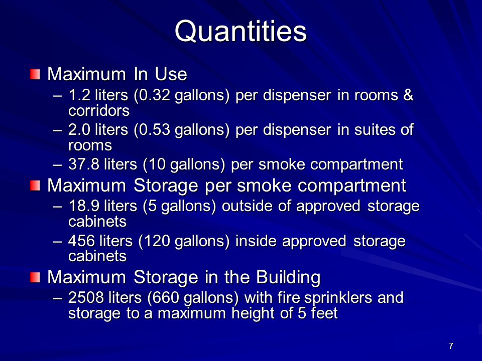 7Quantities Maximum In Use –1.2 liters (0.32 gallons) per dispenser in rooms & corridors –2.0 liters (0.53 gallons) per dispenser in suites of rooms –37.8 liters (10 gallons) per smoke compartment Maximum Storage per smoke compartment –18.9 liters (5 gallons) outside of approved storage cabinets –456 liters (120 gallons) inside approved storage cabinets Maximum Storage in the Building –2508 liters (660 gallons) with fire sprinklers and storage to a maximum height of 5 feet