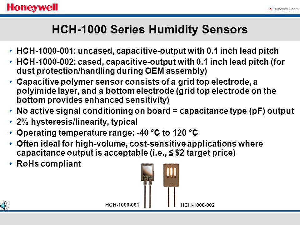 Honeywell.com HIH-4030/4031 Series Humidity Sensors HIH-4030: uncovered, surface mount (SMD) HIH-4031: covered, surface mount (SMD) Supplied in 1000 piece, tape and reel packaging (often ideal for high volume applications) SMD packaging on tape and reel allows for use in high volume, automated pick and place manufacturing, eliminating lead misalignment to printed circuit board through-hole and lowers OEM manufacturing process cost 5% interchangeability (0 to 59% RH) Optional calibration data available Sample packs available for stocking: HIH-4030-001S, -003S, HIH-4031-001S, -003S