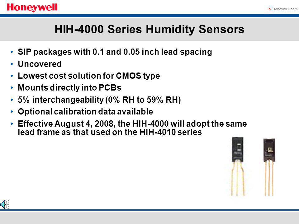 Honeywell.com Relative Humidity Sensor Potential Applications HVAC –Humidistats –Commercial and residential building controls –Humidifiers –Dehumidifiers –Enthalpy sensors –Fan systems Additional applications –Transport and stationary container refrigeration systems –Medical respiratory and incubator equipment –Weather stations/radiosondes –Telecommunications cabinets –Office automation –Drying equipment –Air compressors –Processing/packaging equipment