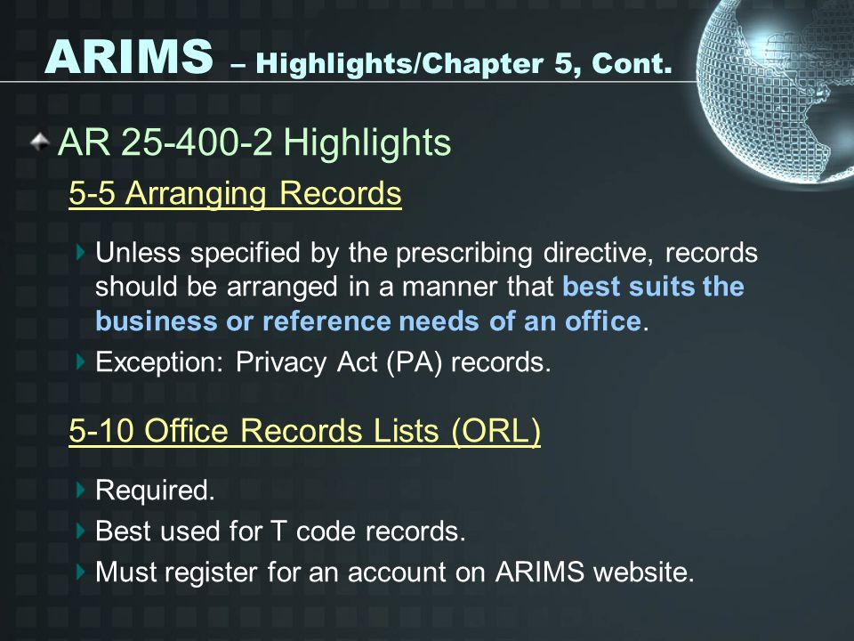 ARIMS – Highlights/Chapter 5, Cont. AR 25-400-2 Highlights 5-5 Arranging Records Unless specified by the prescribing directive, records should be arra