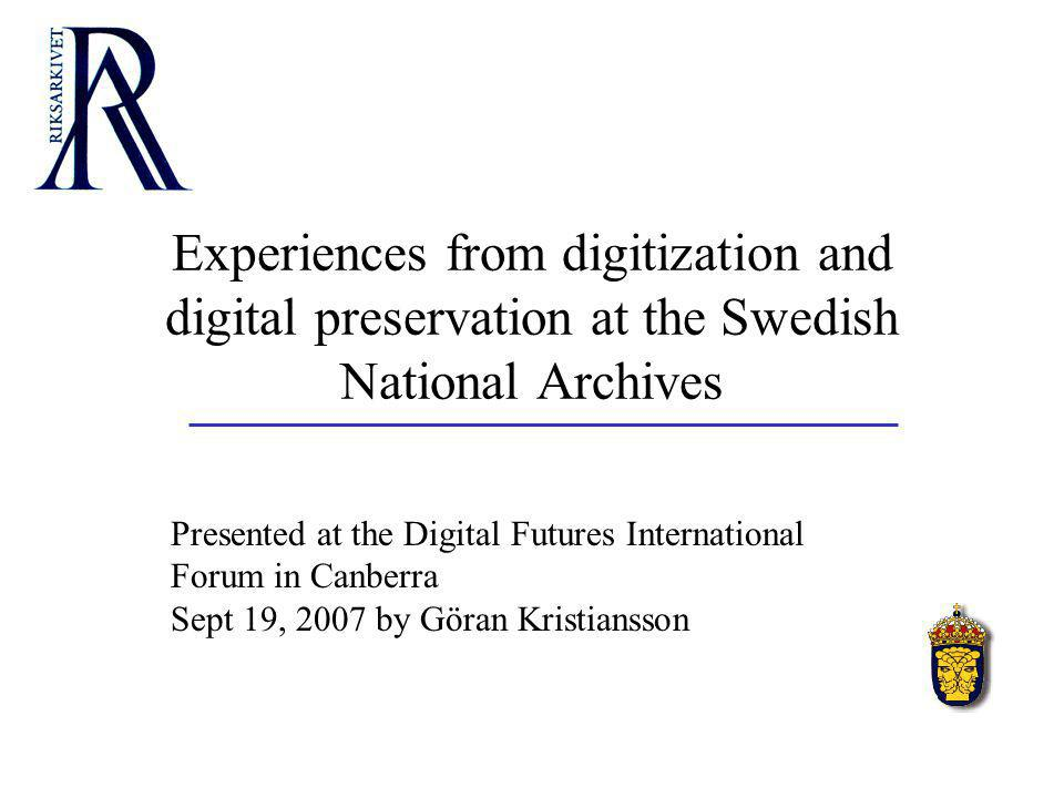 Experiences from digitization and digital preservation at the Swedish National Archives Presented at the Digital Futures International Forum in Canberra Sept 19, 2007 by Göran Kristiansson