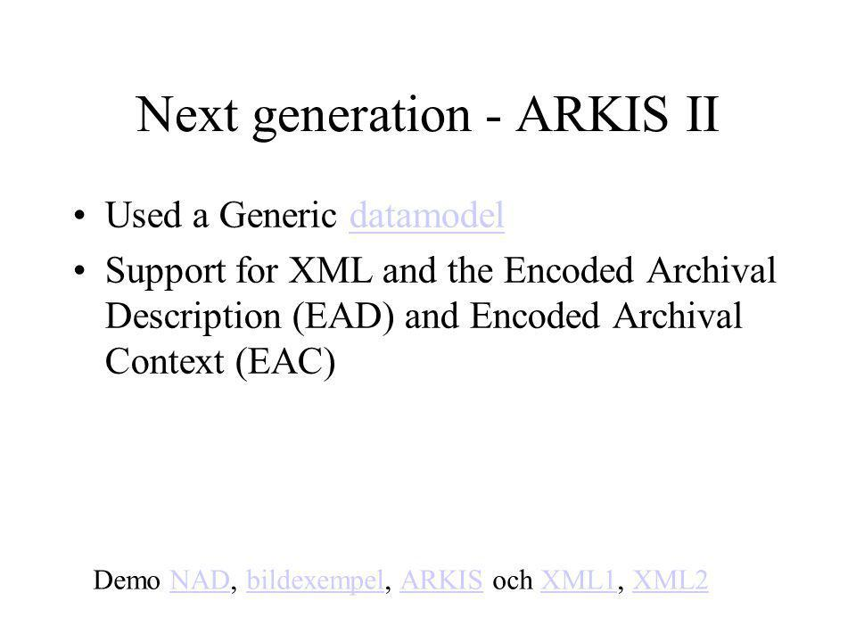 Used a Generic datamodeldatamodel Support for XML and the Encoded Archival Description (EAD) and Encoded Archival Context (EAC) Demo NAD, bildexempel, ARKIS och XML1, XML2NADbildexempelARKISXML1XML2 Next generation - ARKIS II