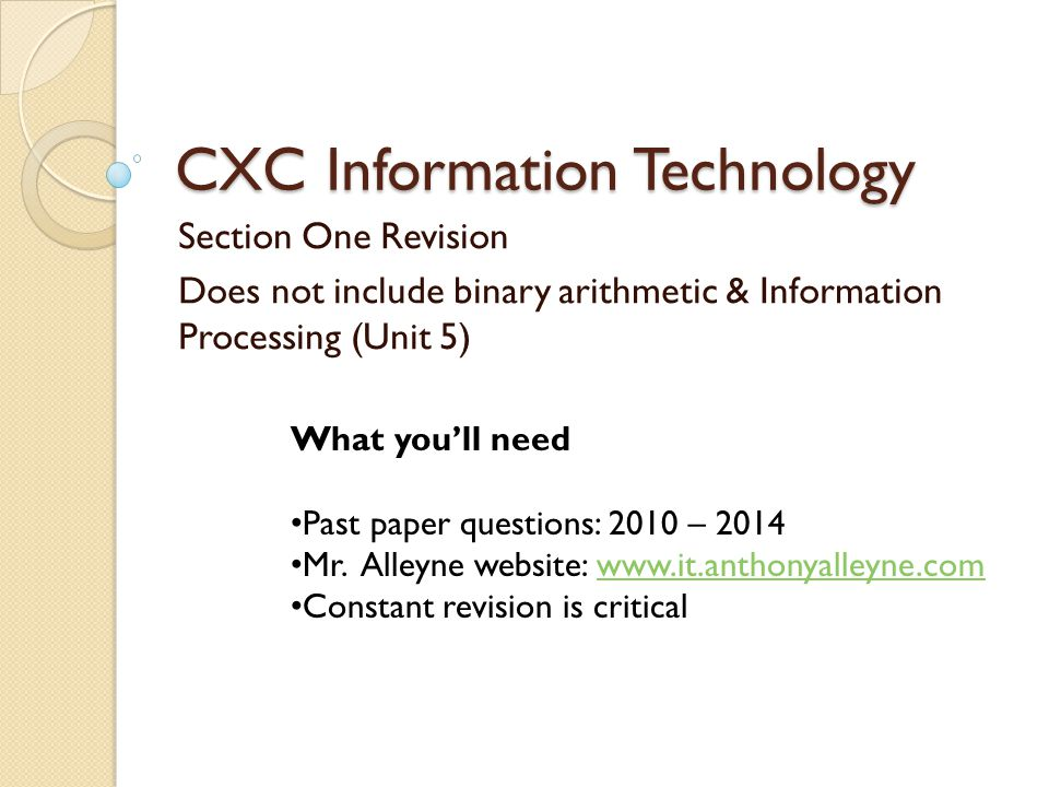 CXC Information Technology Section One Revision Does not include binary arithmetic & Information Processing (Unit 5) What youll need Past paper questi