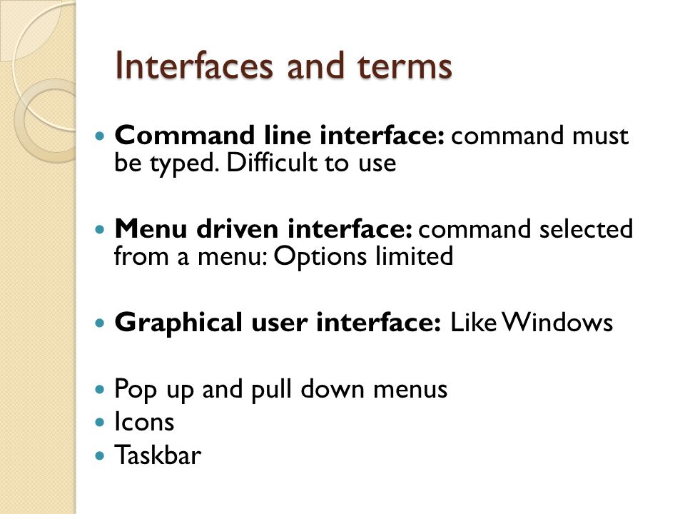 Interfaces and terms Command line interface: command must be typed. Difficult to use Menu driven interface: command selected from a menu: Options limi