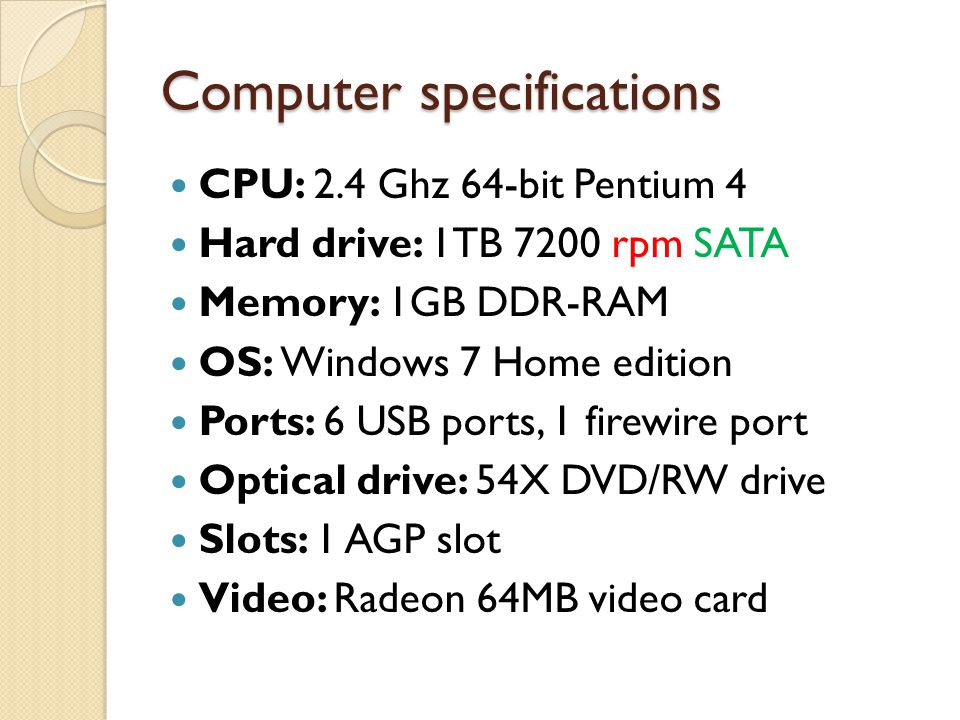 Computer specifications CPU: 2.4 Ghz 64-bit Pentium 4 Hard drive: 1TB 7200 rpm SATA Memory: 1GB DDR-RAM OS: Windows 7 Home edition Ports: 6 USB ports,