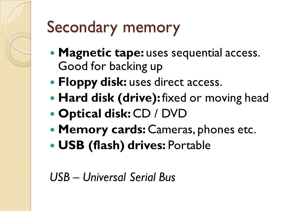 Secondary memory Magnetic tape: uses sequential access. Good for backing up Floppy disk: uses direct access. Hard disk (drive): fixed or moving head O