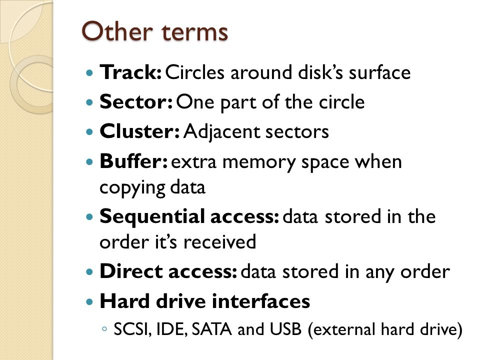 Other terms Track: Circles around disks surface Sector: One part of the circle Cluster: Adjacent sectors Buffer: extra memory space when copying data