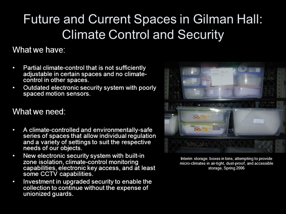Future and Current Spaces in Gilman Hall: Climate Control and Security What we have: Partial climate-control that is not sufficiently adjustable in certain spaces and no climate- control in other spaces.