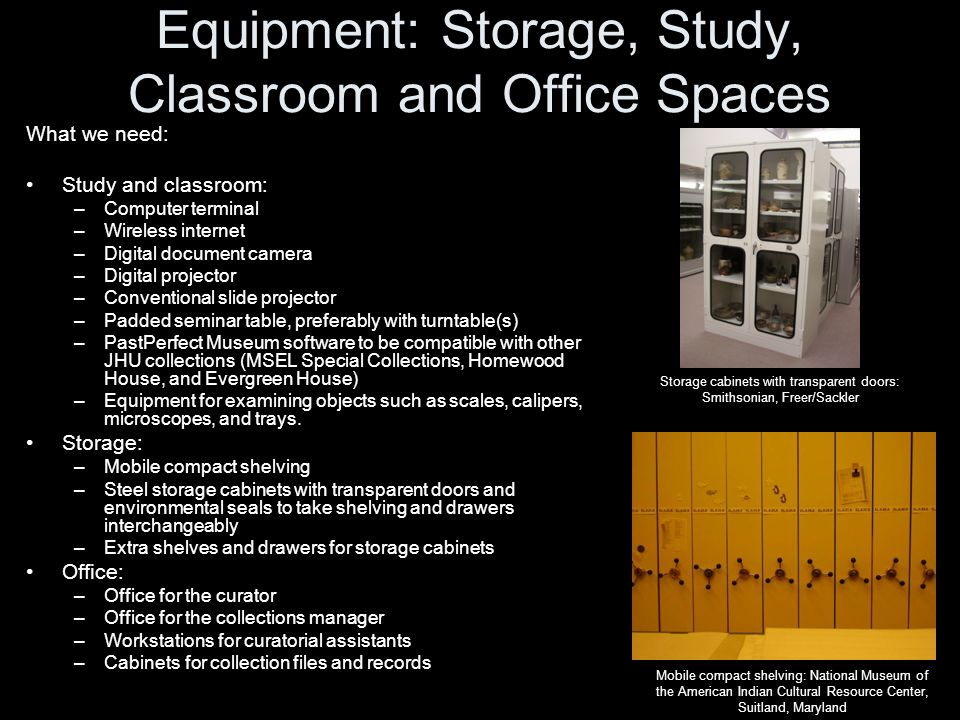 Equipment: Storage, Study, Classroom and Office Spaces What we need: Study and classroom: –Computer terminal –Wireless internet –Digital document camera –Digital projector –Conventional slide projector –Padded seminar table, preferably with turntable(s) –PastPerfect Museum software to be compatible with other JHU collections (MSEL Special Collections, Homewood House, and Evergreen House) –Equipment for examining objects such as scales, calipers, microscopes, and trays.