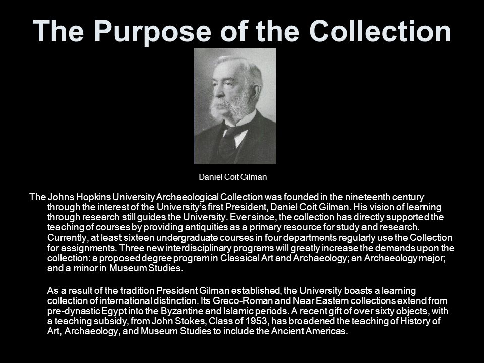 The Purpose of the Collection The Johns Hopkins University Archaeological Collection was founded in the nineteenth century through the interest of the Universitys first President, Daniel Coit Gilman.
