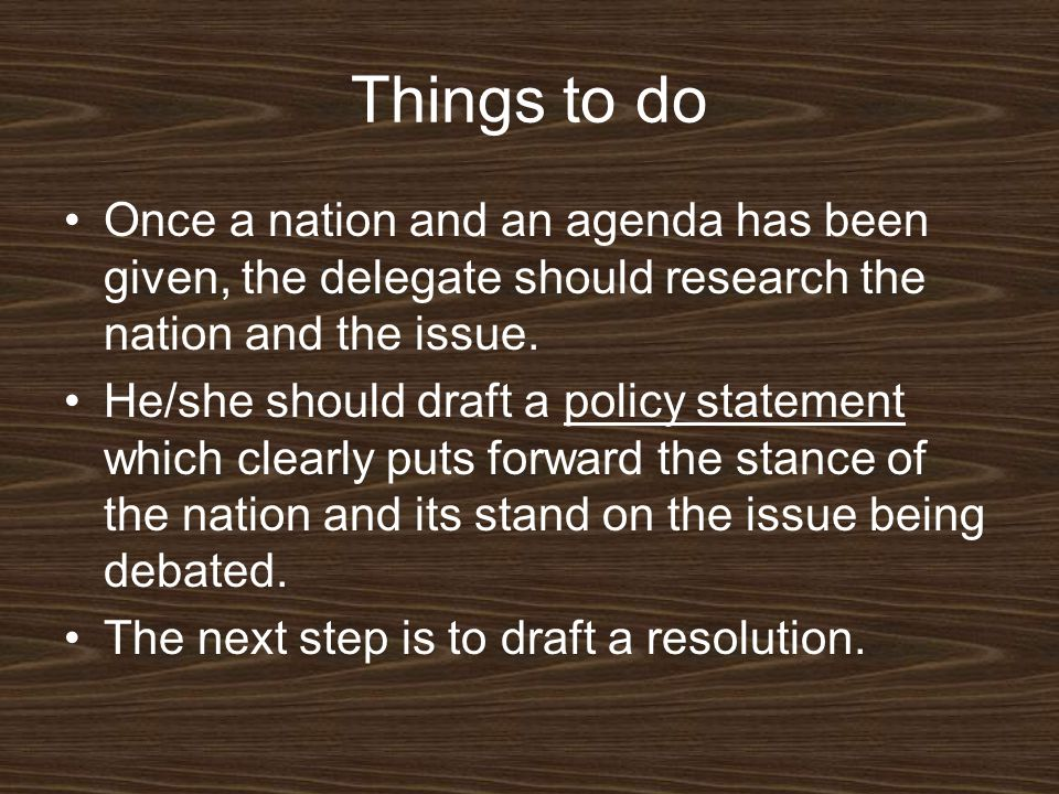 Things to do Once a nation and an agenda has been given, the delegate should research the nation and the issue. He/she should draft a policy statement
