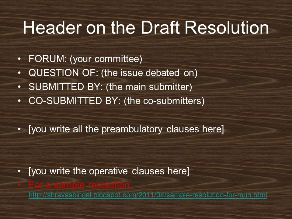 Header on the Draft Resolution FORUM: (your committee) QUESTION OF: (the issue debated on) SUBMITTED BY: (the main submitter) CO-SUBMITTED BY: (the co-submitters) [you write all the preambulatory clauses here] [you write the operative clauses here] For a sample resolution http://shreyasbindal.blogspot.com/2011/04/sample-resolution-for-mun.html http://shreyasbindal.blogspot.com/2011/04/sample-resolution-for-mun.html