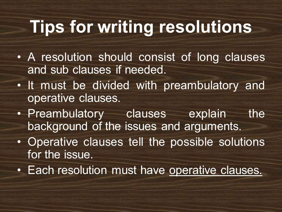Tips for writing resolutions A resolution should consist of long clauses and sub clauses if needed. It must be divided with preambulatory and operativ