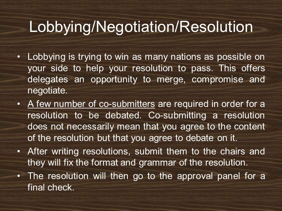 Lobbying/Negotiation/Resolution Lobbying is trying to win as many nations as possible on your side to help your resolution to pass. This offers delega