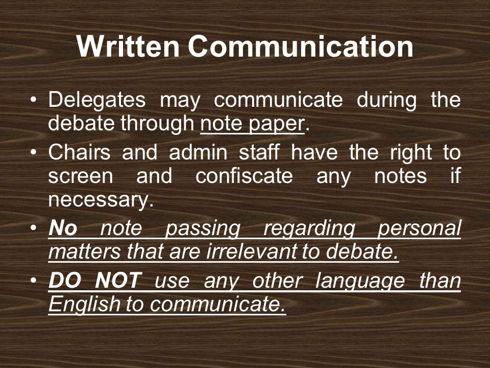 Written Communication Delegates may communicate during the debate through note paper. Chairs and admin staff have the right to screen and confiscate a
