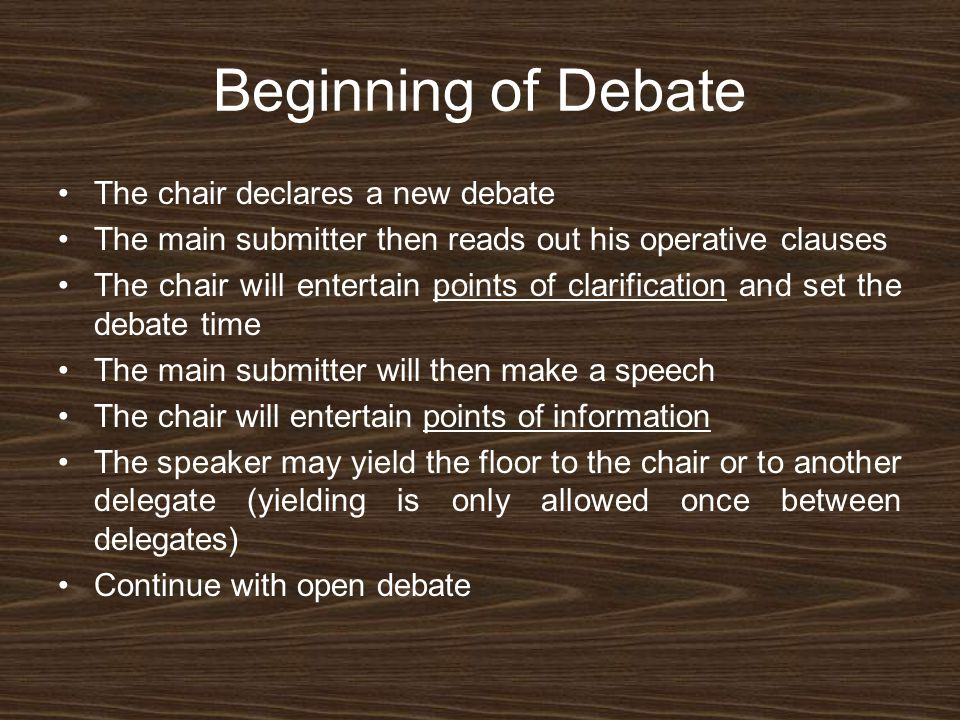 Beginning of Debate The chair declares a new debate The main submitter then reads out his operative clauses The chair will entertain points of clarification and set the debate time The main submitter will then make a speech The chair will entertain points of information The speaker may yield the floor to the chair or to another delegate (yielding is only allowed once between delegates) Continue with open debate