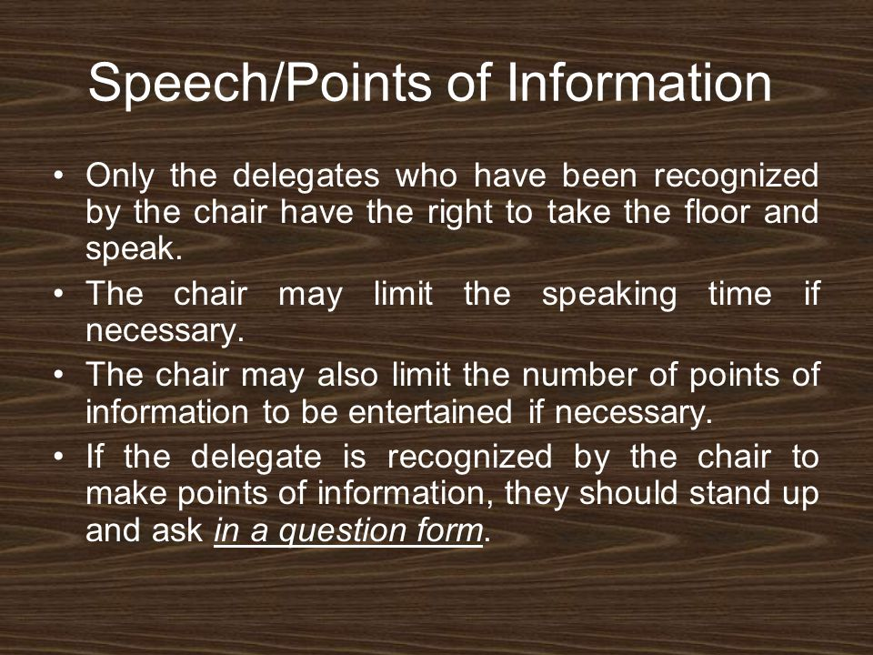 Speech/Points of Information Only the delegates who have been recognized by the chair have the right to take the floor and speak.