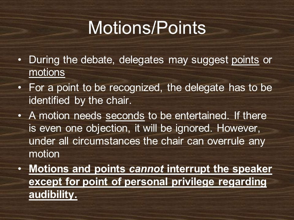 Motions/Points During the debate, delegates may suggest points or motions For a point to be recognized, the delegate has to be identified by the chair