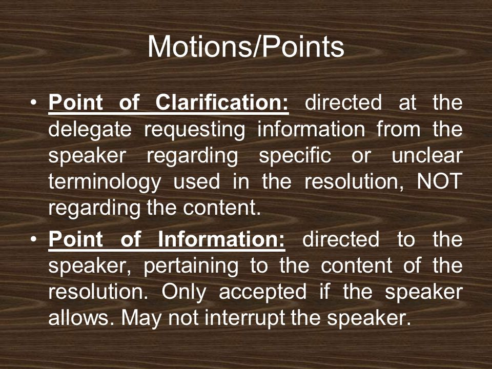 Motions/Points Point of Clarification: directed at the delegate requesting information from the speaker regarding specific or unclear terminology used in the resolution, NOT regarding the content.