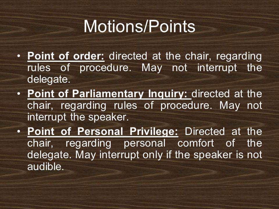 Motions/Points Point of order: directed at the chair, regarding rules of procedure. May not interrupt the delegate. Point of Parliamentary Inquiry: di