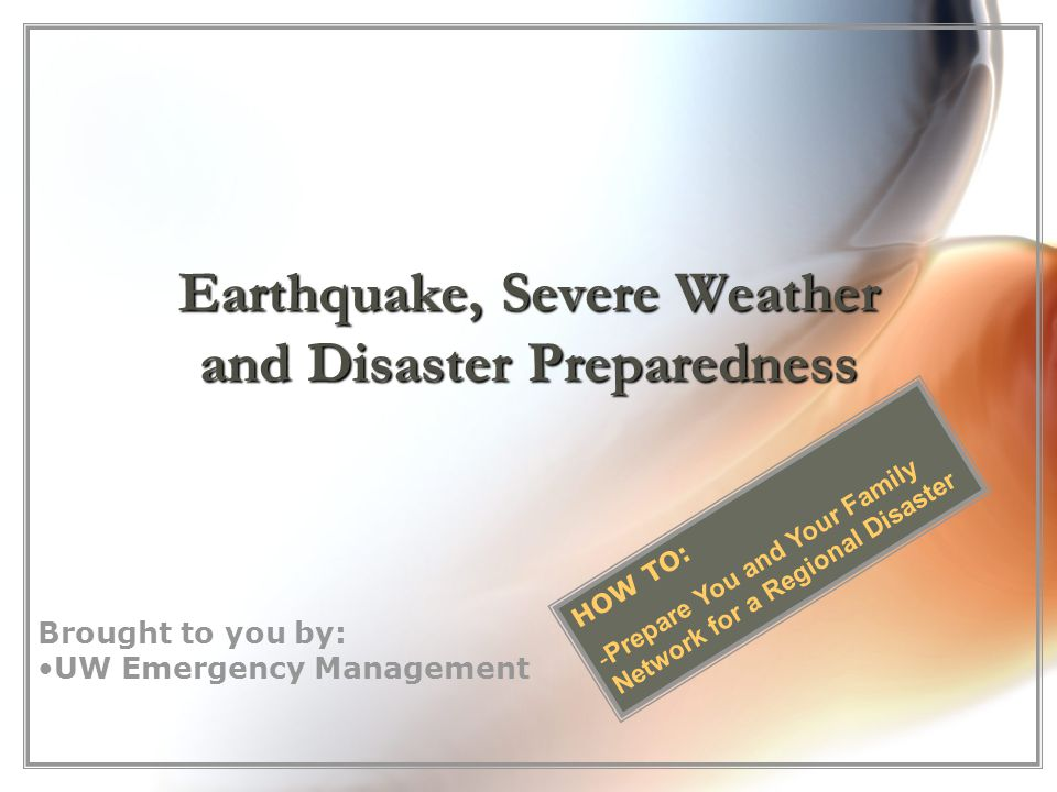 Earthquake, Severe Weather and Disaster Preparedness Brought to you by: UW Emergency Management HOW TO: - -Prepare You and Your Family Network for a Regional Disaster