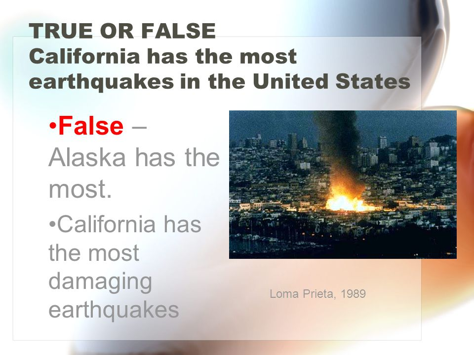 TRUE OR FALSE California has the most earthquakes in the United States False – Alaska has the most.