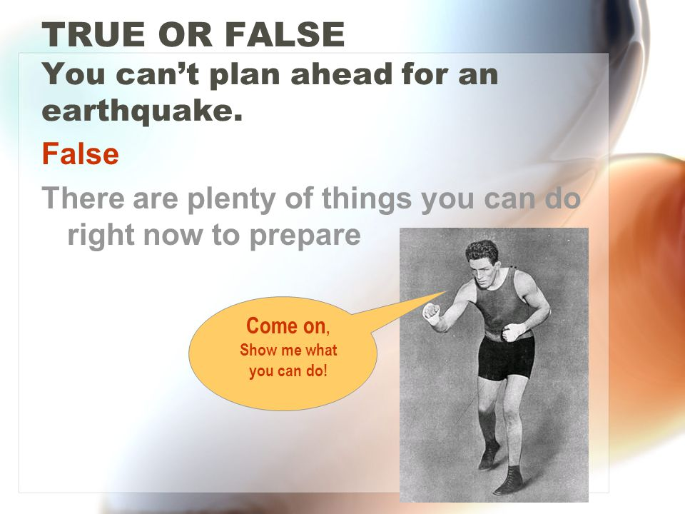 TRUE OR FALSE You cant plan ahead for an earthquake.