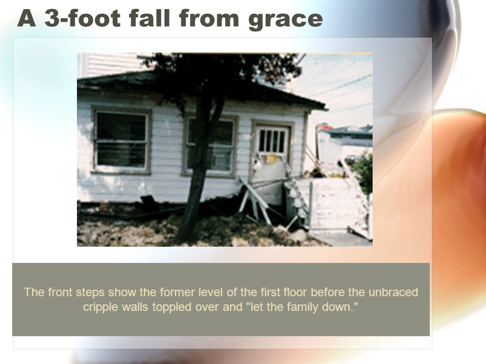 A 3-foot fall from grace The front steps show the former level of the first floor before the unbraced cripple walls toppled over and let the family down.