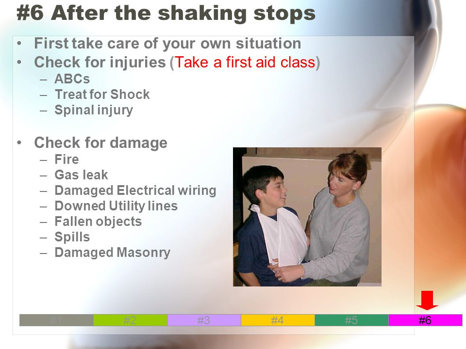 #6 After the shaking stops First take care of your own situation Check for injuries (Take a first aid class) –ABCs –Treat for Shock –Spinal injury Check for damage –Fire –Gas leak –Damaged Electrical wiring –Downed Utility lines –Fallen objects –Spills –Damaged Masonry #1#2#3#4#5#6