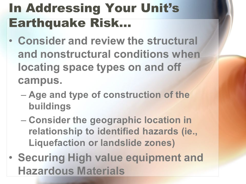In Addressing Your Units Earthquake Risk… Consider and review the structural and nonstructural conditions when locating space types on and off campus.