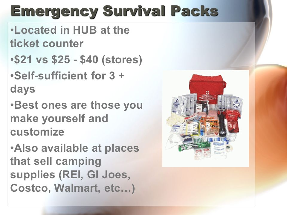 Emergency Survival Packs Located in HUB at the ticket counter $21 vs $25 - $40 (stores) Self-sufficient for 3 + days Best ones are those you make yourself and customize Also available at places that sell camping supplies (REI, GI Joes, Costco, Walmart, etc…)