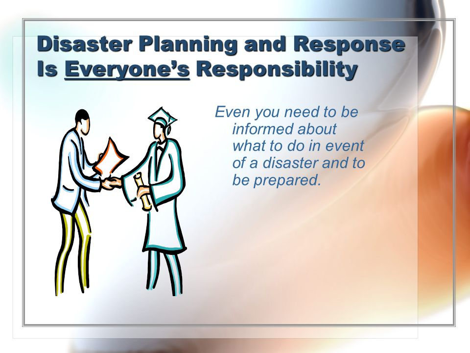 Disaster Planning and Response Is Everyones Responsibility Even you need to be informed about what to do in event of a disaster and to be prepared.