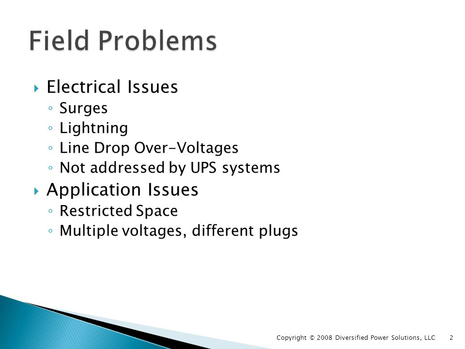 Protect Field Equipment from unusual Electrical Problems Quality Surge Protection Line Drop Over Voltage Protection And at the same time Provide Small Size Universal Voltage Rugged and Reliable Copyright © 2008 Diversified Power Solutions, LLC 3