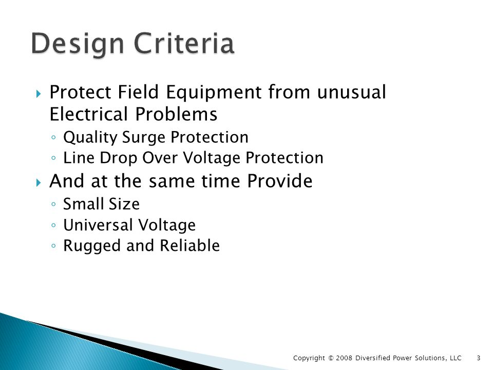 Existing Suppressors dont meet design requirements None available with Line Drop protection Most are power strip type devices None with Universal voltage use (120 or 240) Cases are thin plastic & wont stand up Most are not reliable for Field installation They are indoor units Copyright © 2008 Diversified Power Solutions, LLC 4